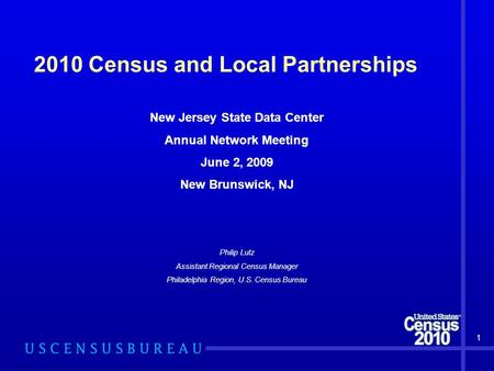 2010 Census and Local Partnerships New Jersey State Data Center Annual Network Meeting June 2, 2009 New Brunswick, NJ Philip Lutz Assistant Regional Census.