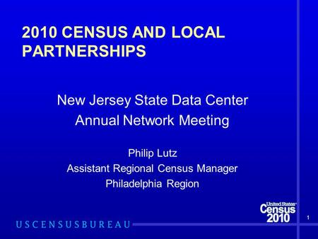 2010 CENSUS AND LOCAL PARTNERSHIPS New Jersey State Data Center Annual Network Meeting Philip Lutz Assistant Regional Census Manager Philadelphia Region.