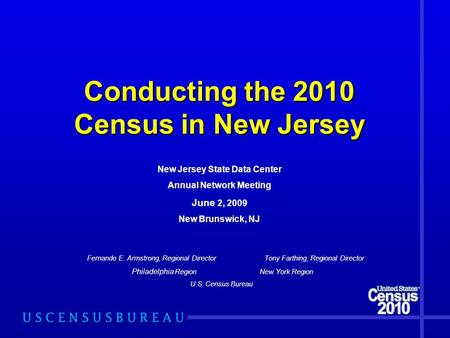 Conducting the 2010 Census in New Jersey Fernando E. Armstrong, Regional Director Tony Farthing, Regional Director Philadelphia Region New York Region.