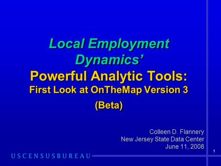 1 Local Employment Dynamics Powerful Analytic Tools: First Look at OnTheMap Version 3 (Beta) Colleen D. Flannery New Jersey State Data Center June 11,