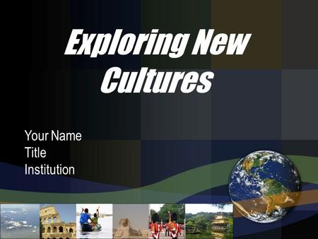 Your Name Title Institution Exploring New Cultures.