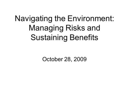 Navigating the Environment: Managing Risks and Sustaining Benefits October 28, 2009.