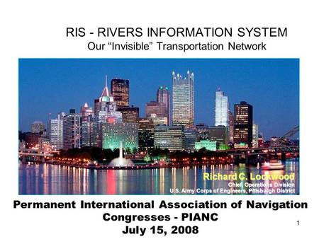 1 Permanent International Association of Navigation Congresses - PIANC July 15, 2008 RIS - RIVERS INFORMATION SYSTEM Our Invisible Transportation Network.