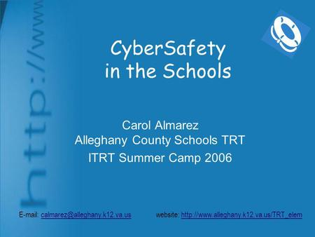 CyberSafety in the Schools Carol Almarez Alleghany County Schools TRT ITRT Summer Camp 2006   website: