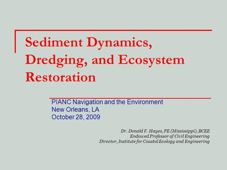 Sediment Dynamics, Dredging, and Ecosystem Restoration PIANC Navigation and the Environment New Orleans, LA October 28, 2009 Dr. Donald F. Hayes, PE (Mississippi),