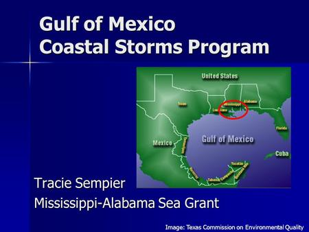 Gulf of Mexico Coastal Storms Program Tracie Sempier Mississippi-Alabama Sea Grant Image: Texas Commission on Environmental Quality.