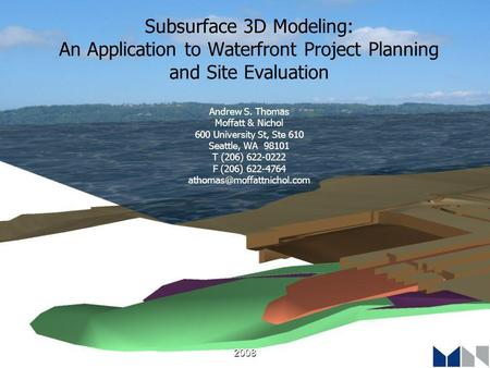 2008 Subsurface 3D Modeling: An Application to Waterfront Project Planning and Site Evaluation Andrew S. Thomas Moffatt & Nichol 600 University St, Ste.
