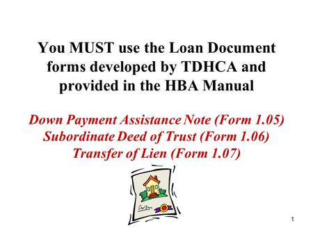 1 You MUST use the Loan Document forms developed by TDHCA and provided in the HBA Manual Down Payment Assistance Note (Form 1.05) Subordinate Deed of Trust.