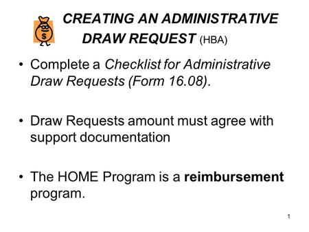 1 CREATING AN ADMINISTRATIVE DRAW REQUEST (HBA) Complete a Checklist for Administrative Draw Requests (Form 16.08). Draw Requests amount must agree with.