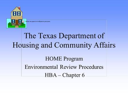 The Texas Department of Housing and Community Affairs HOME Program Environmental Review Procedures HBA – Chapter 6.