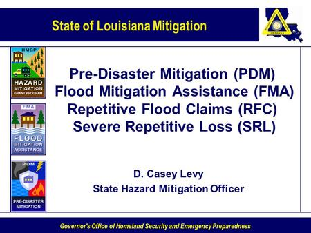 State of Louisiana Mitigation Governor's Office of Homeland Security and Emergency Preparedness Pre-Disaster Mitigation (PDM) Flood Mitigation Assistance.