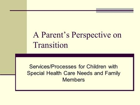 A Parents Perspective on Transition Services/Processes for Children with Special Health Care Needs and Family Members.