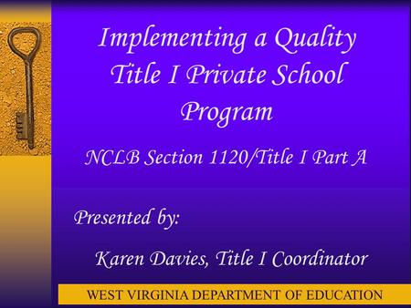 Implementing a Quality Title I Private School Program NCLB Section 1120/Title I Part A Presented by: Karen Davies, Title I Coordinator WEST VIRGINIA DEPARTMENT.