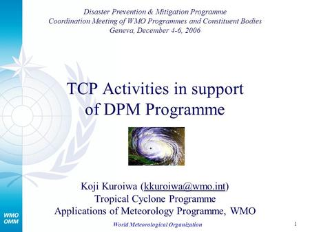 1 World Meteorological Organization TCP Activities in support of DPM Programme Koji Kuroiwa Tropical Cyclone Programme.