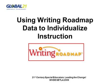 21 st Century Special Educators: Leading the Change! WVDE SETLA 2009 Using Writing Roadmap Data to Individualize Instruction.