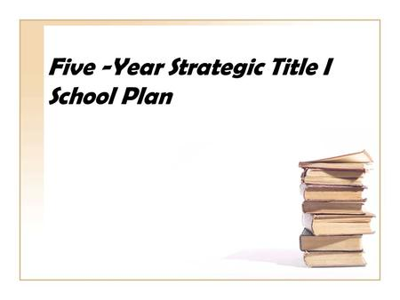 Five -Year Strategic Title I School Plan. Session Objectives Review the five year components utilizing the rubric Organize actions steps to meet the requirements.