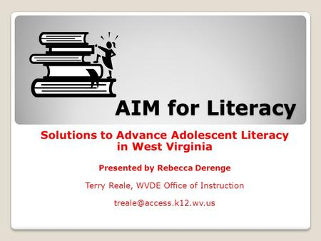 AIM for Literacy Solutions to Advance Adolescent Literacy in West Virginia Presented by Rebecca Derenge Terry Reale, WVDE Office of Instruction