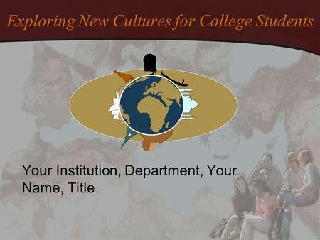 Exploring New Cultures for College Students Your Institution, Department, Your Name, Title.