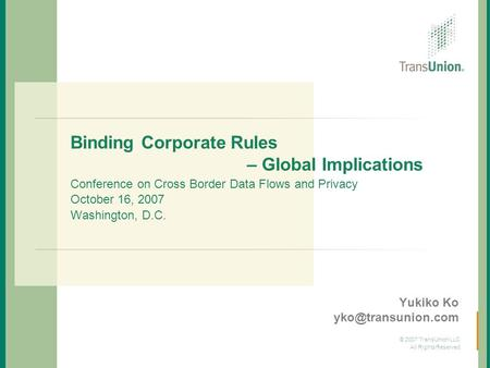Yukiko Ko yko@transunion.com Binding Corporate Rules 			 – Global Implications Conference on Cross Border Data Flows and Privacy October 16, 2007.