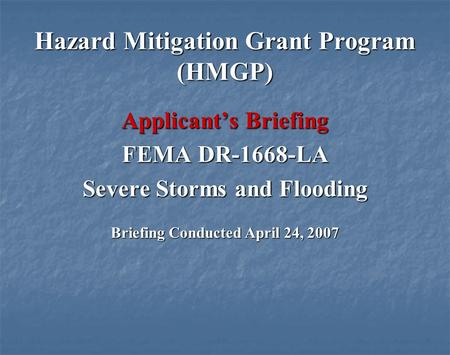Hazard Mitigation Grant Program (HMGP) Applicants Briefing FEMA DR-1668-LA Severe Storms and Flooding Briefing Conducted April 24, 2007.