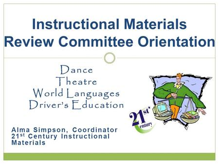 Dance Theatre World Languages Drivers Education Alma Simpson, Coordinator 21 st Century Instructional Materials Instructional Materials Review Committee.