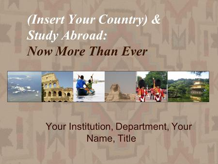 (Insert Your Country) & Study Abroad: Now More Than Ever Your Institution, Department, Your Name, Title.