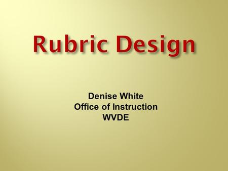 Rubric Design Denise White Office of Instruction WVDE.
