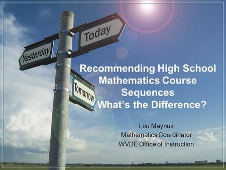 Recommending High School Mathematics Course Sequences Whats the Difference? Lou Maynus Mathematics Coordinator WVDE Office of Instruction.