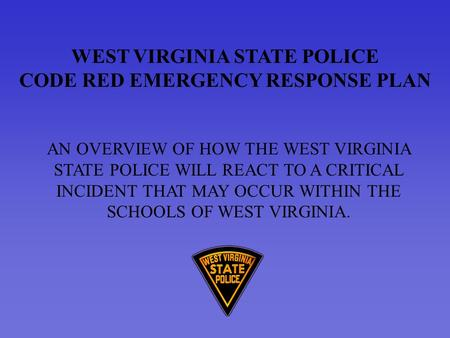WEST VIRGINIA STATE POLICE CODE RED EMERGENCY RESPONSE PLAN AN OVERVIEW OF HOW THE WEST VIRGINIA STATE POLICE WILL REACT TO A CRITICAL INCIDENT THAT MAY.