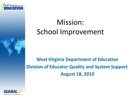 Mission: School Improvement West Virginia Department of Education Division of Educator Quality and System Support August 18, 2010.