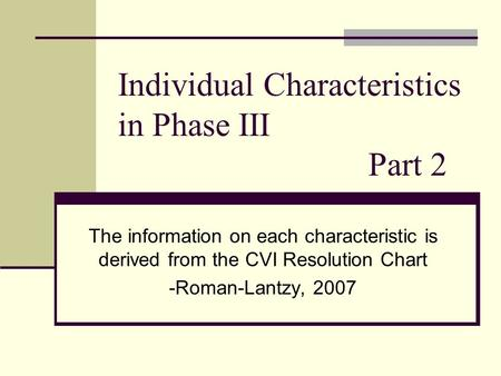 Individual Characteristics in Phase III Part 2 The information on each characteristic is derived from the CVI Resolution Chart -Roman-Lantzy, 2007.