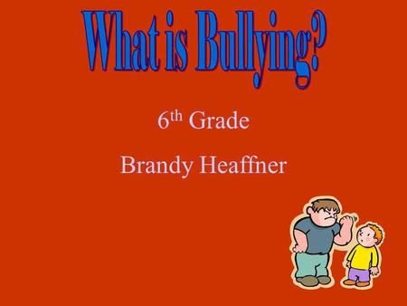 What is Bullying? 6th Grade Brandy Heaffner.
