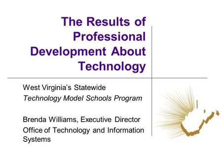 The Results of Professional Development About Technology West Virginias Statewide Technology Model Schools Program Brenda Williams, Executive Director.