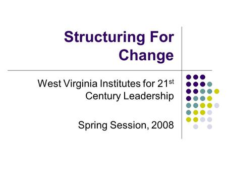Structuring For Change West Virginia Institutes for 21 st Century Leadership Spring Session, 2008.