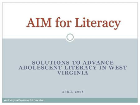 SOLUTIONS TO ADVANCE ADOLESCENT LITERACY IN WEST VIRGINIA APRIL 2008 West Virginia Department of Education AIM for Literacy.