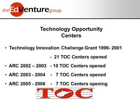 Technology Opportunity Centers Technology Innovation Challenge Grant 1996- 2001 - 21 TOC Centers opened ARC 2002 – 2003 - 10 TOC Centers opened ARC 2003.
