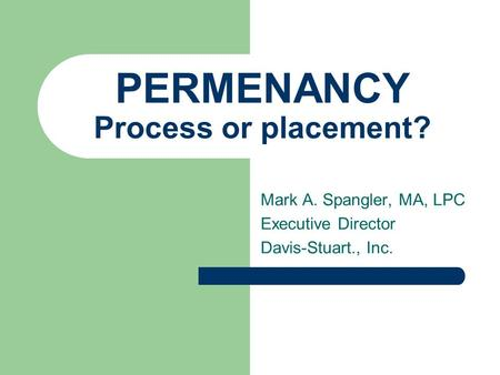 PERMENANCY Process or placement? Mark A. Spangler, MA, LPC Executive Director Davis-Stuart., Inc.