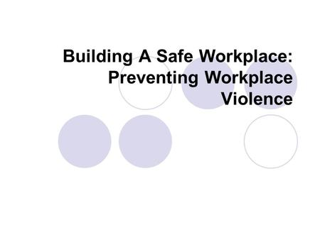 Building A Safe Workplace: Preventing Workplace Violence.