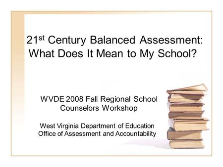 21 st Century Balanced Assessment: What Does It Mean to My School? WVDE 2008 Fall Regional School Counselors Workshop West Virginia Department of Education.