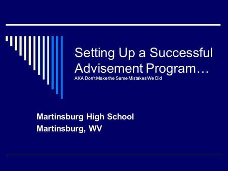 Setting Up a Successful Advisement Program… AKA Dont Make the Same Mistakes We Did Martinsburg High School Martinsburg, WV.