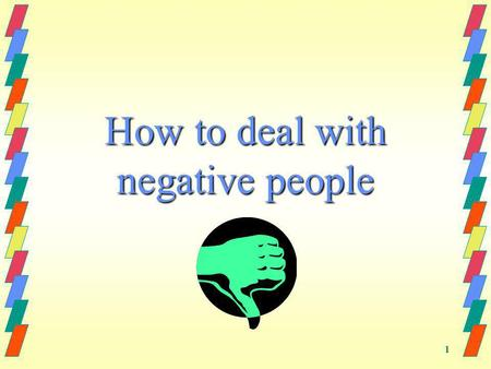 1 How to deal with negative people. 2 Dont Take It Personally Chances are the guy who cut you off would have cut anybody off, he didn't single you out.