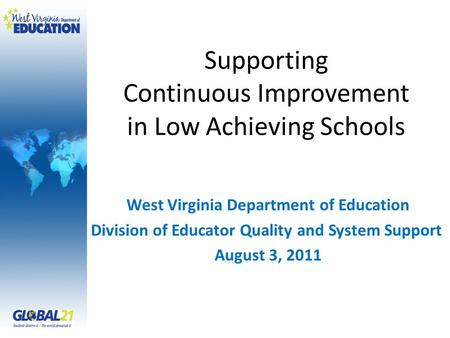 Supporting Continuous Improvement in Low Achieving Schools West Virginia Department of Education Division of Educator Quality and System Support August.