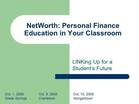NetWorth: Personal Finance Education in Your Classroom LINKing Up for a Students Future Oct. 1, 2009 Oct. 9, 2009 Oct. 15, 2009 Glade Springs Charleston.