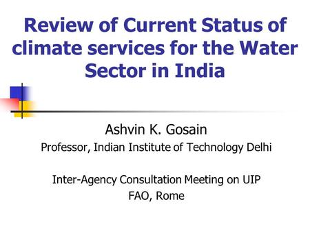 Review of Current Status of climate services for the Water Sector in India Ashvin K. Gosain Professor, Indian Institute of Technology Delhi Inter-Agency.