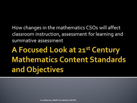 How changes in the mathematics CSOs will affect classroom instruction, assessment for learning and summative assessment Lou Maynus, Math Coordinator WVDE.