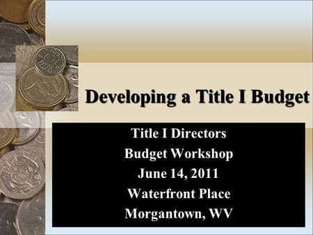 Developing a Title I Budget Title I Directors Budget Workshop June 14, 2011 Waterfront Place Morgantown, WV.