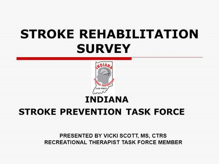 STROKE REHABILITATION SURVEY INDIANA STROKE PREVENTION TASK FORCE PRESENTED BY VICKI SCOTT, MS, CTRS RECREATIONAL THERAPIST TASK FORCE MEMBER.