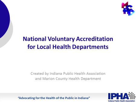 Advocating for the Health of the Public in Indiana National Voluntary Accreditation for Local Health Departments Created by Indiana Public Health Association.