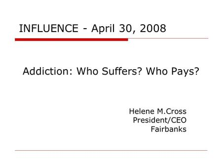 Addiction: Who Suffers? Who Pays? Helene M.Cross President/CEO Fairbanks INFLUENCE - April 30, 2008.
