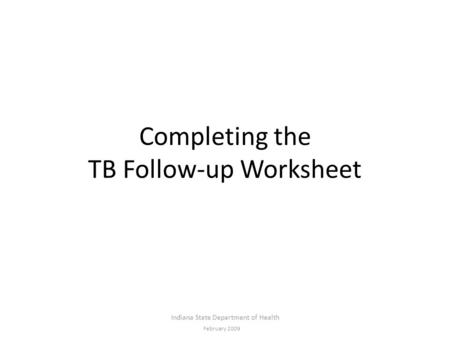 Completing the TB Follow-up Worksheet Indiana State Department of Health February 2009.